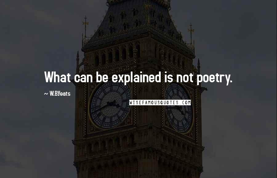 W.B.Yeats quotes: What can be explained is not poetry.