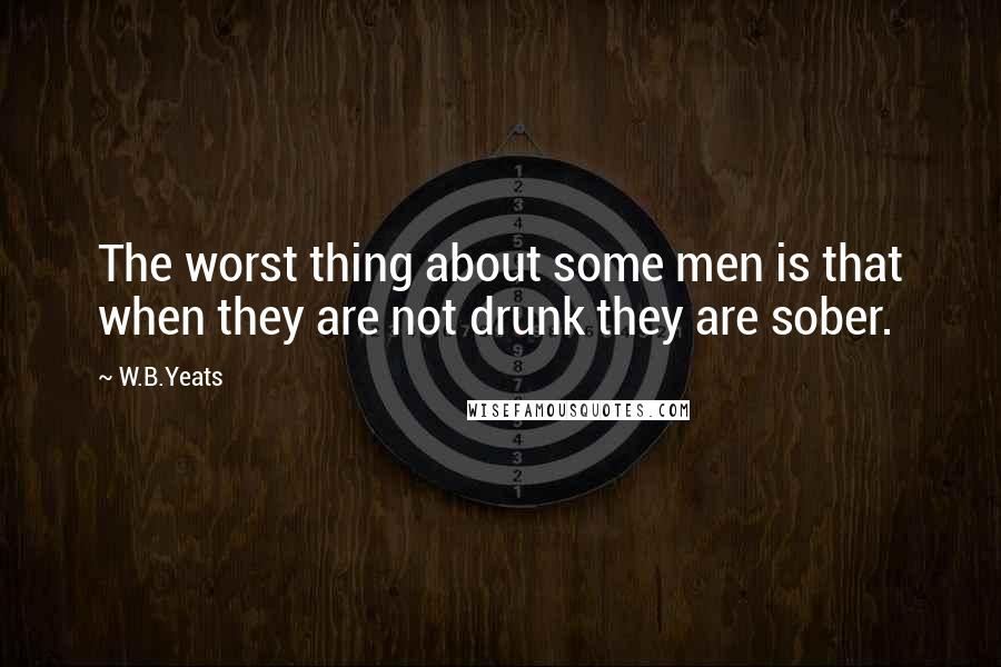 W.B.Yeats quotes: The worst thing about some men is that when they are not drunk they are sober.