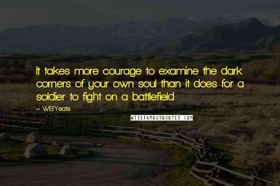 W.B.Yeats quotes: It takes more courage to examine the dark corners of your own soul than it does for a soldier to fight on a battlefield