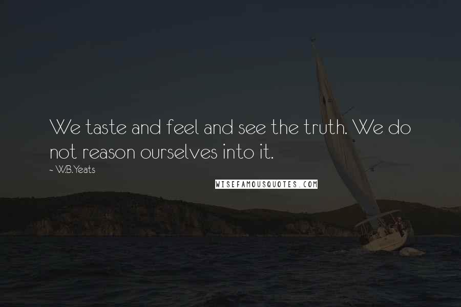 W.B.Yeats quotes: We taste and feel and see the truth. We do not reason ourselves into it.