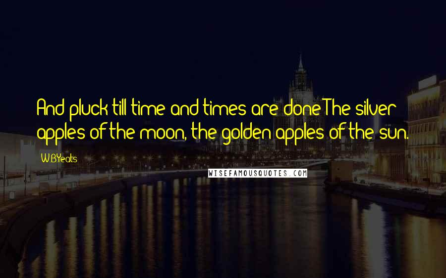 W.B.Yeats quotes: And pluck till time and times are done The silver apples of the moon, the golden apples of the sun.
