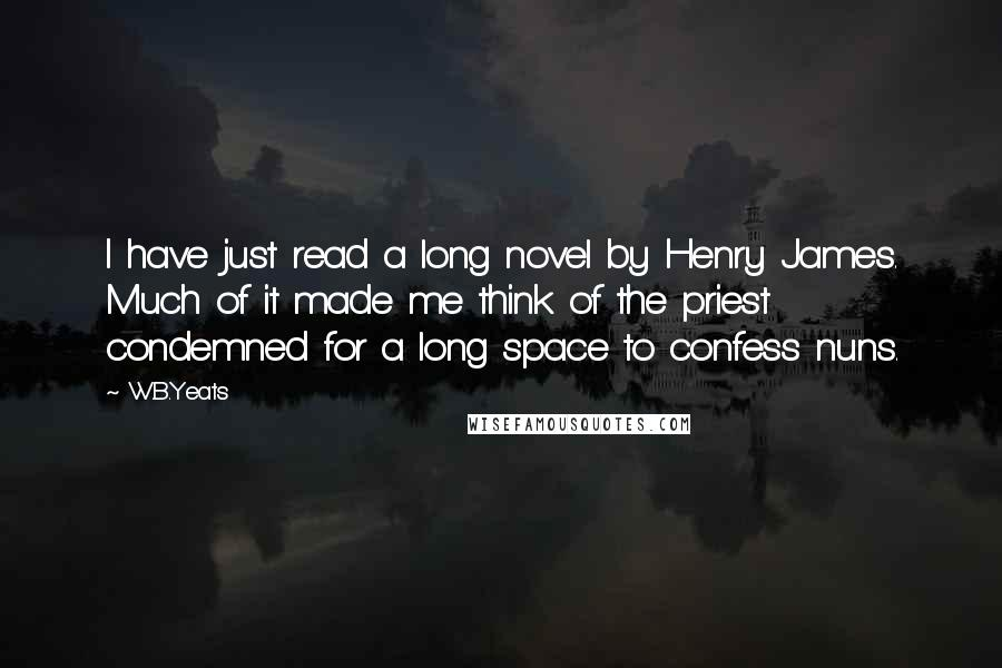 W.B.Yeats quotes: I have just read a long novel by Henry James. Much of it made me think of the priest condemned for a long space to confess nuns.