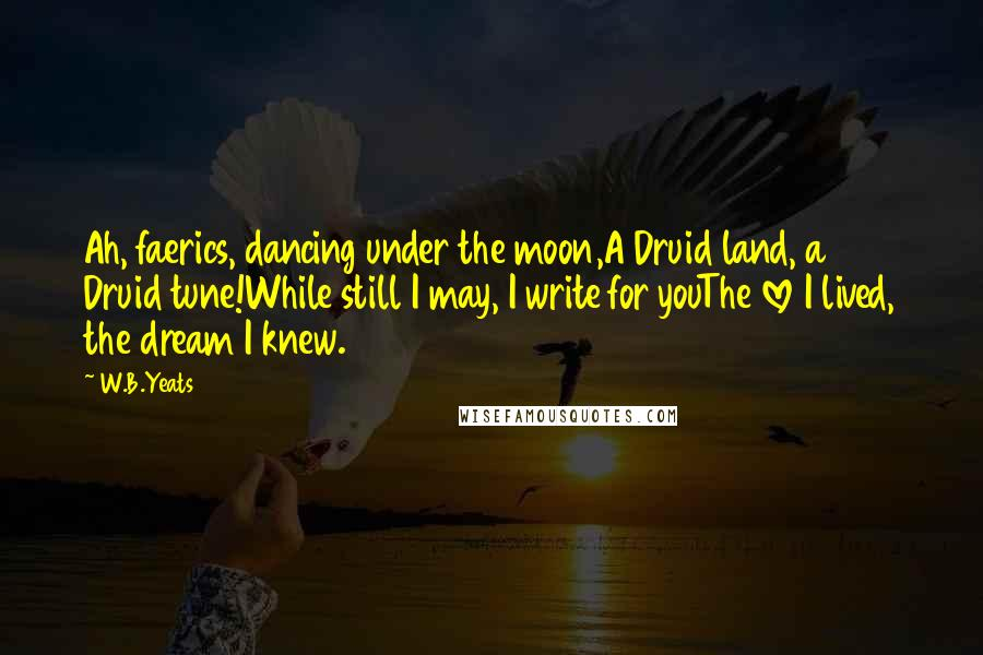 W.B.Yeats quotes: Ah, faerics, dancing under the moon,A Druid land, a Druid tune!While still I may, I write for youThe love I lived, the dream I knew.
