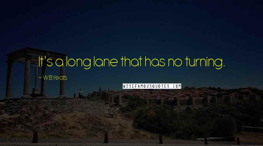 W.B.Yeats quotes: It's a long lane that has no turning.