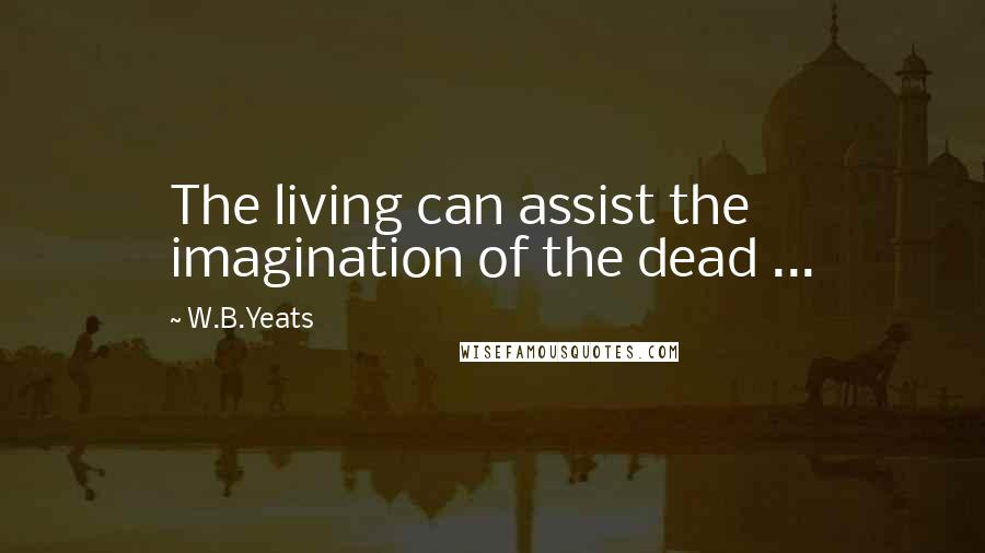 W.B.Yeats quotes: The living can assist the imagination of the dead ...