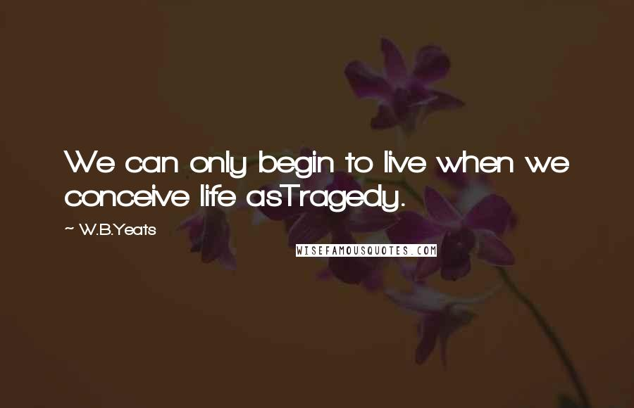 W.B.Yeats quotes: We can only begin to live when we conceive life asTragedy.