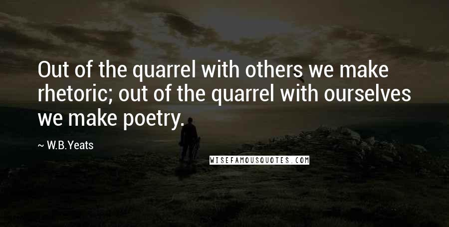 W.B.Yeats quotes: Out of the quarrel with others we make rhetoric; out of the quarrel with ourselves we make poetry.