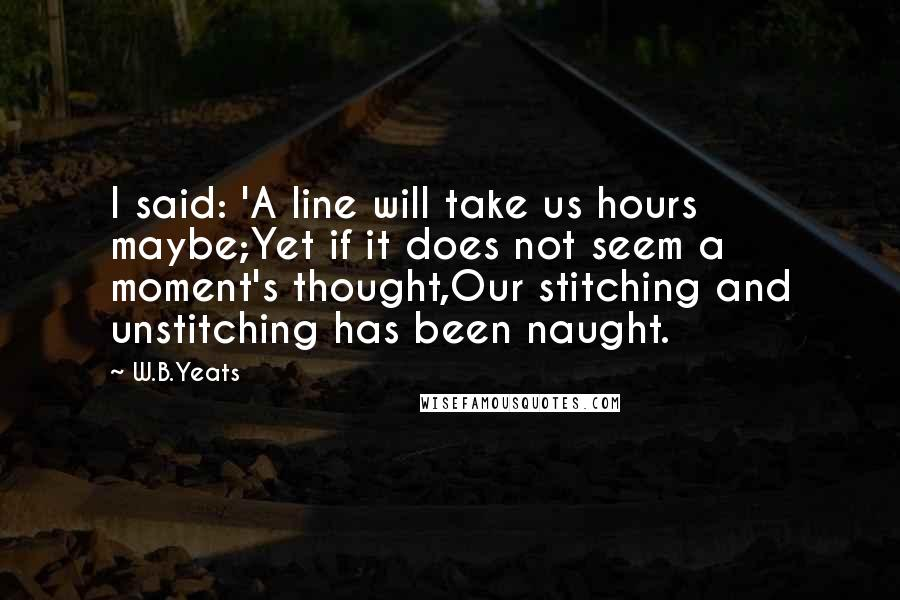 W.B.Yeats quotes: I said: 'A line will take us hours maybe;Yet if it does not seem a moment's thought,Our stitching and unstitching has been naught.