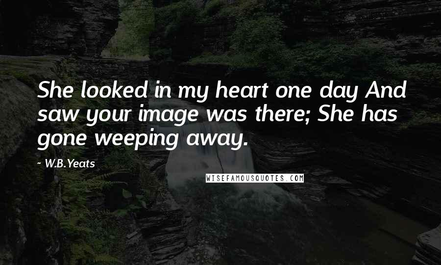 W.B.Yeats quotes: She looked in my heart one day And saw your image was there; She has gone weeping away.