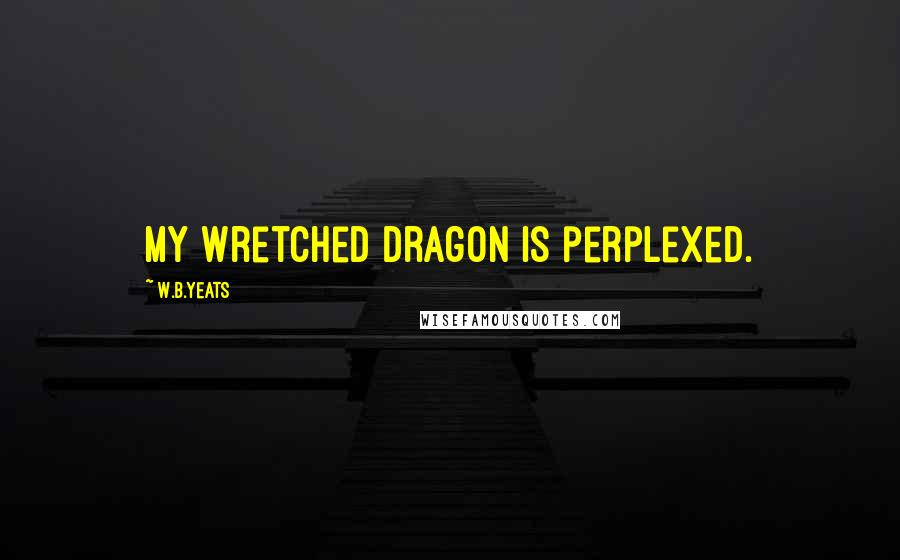 W.B.Yeats quotes: My wretched dragon is perplexed.