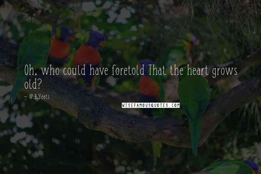 W.B.Yeats quotes: Oh, who could have foretold That the heart grows old?