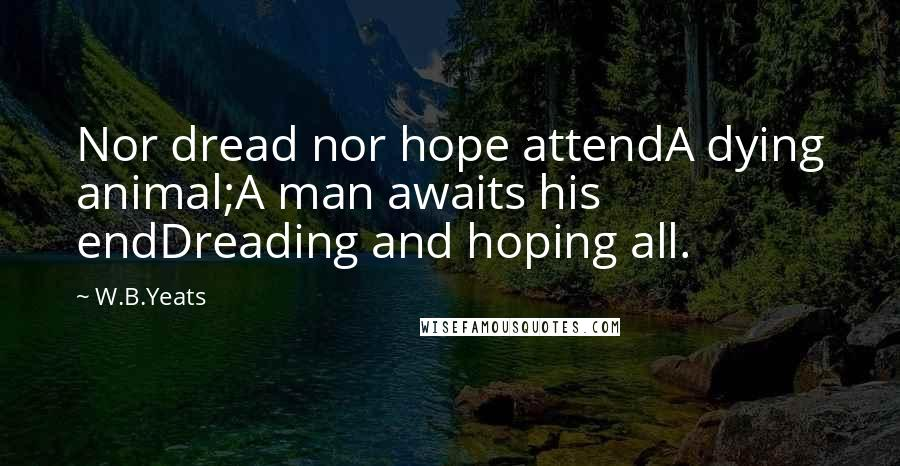 W.B.Yeats quotes: Nor dread nor hope attendA dying animal;A man awaits his endDreading and hoping all.