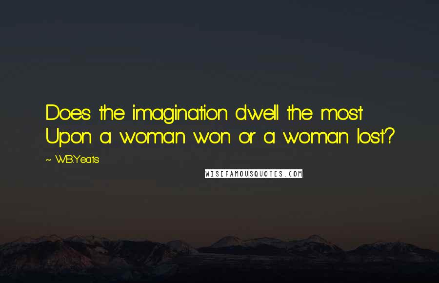 W.B.Yeats quotes: Does the imagination dwell the most Upon a woman won or a woman lost?