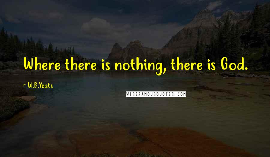 W.B.Yeats quotes: Where there is nothing, there is God.