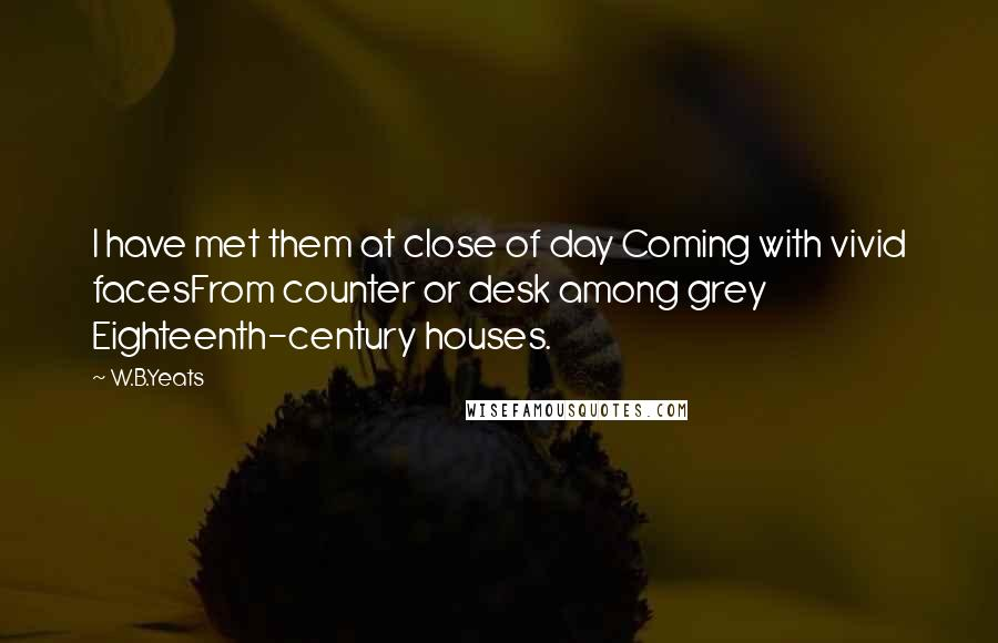 W.B.Yeats quotes: I have met them at close of day Coming with vivid facesFrom counter or desk among grey Eighteenth-century houses.