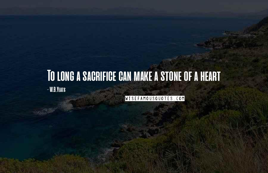 W.B.Yeats quotes: To long a sacrifice can make a stone of a heart