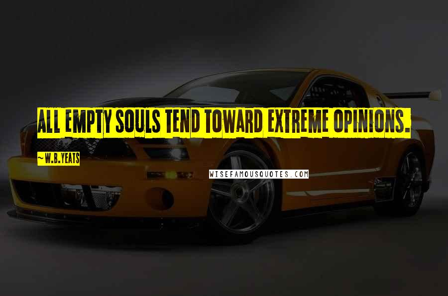 W.B.Yeats quotes: All empty souls tend toward extreme opinions.