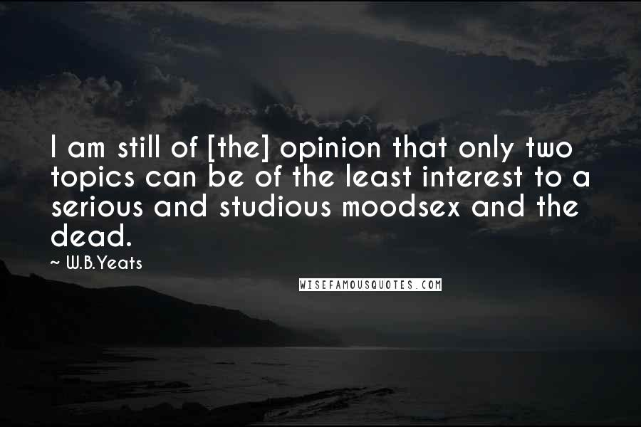 W.B.Yeats quotes: I am still of [the] opinion that only two topics can be of the least interest to a serious and studious moodsex and the dead.