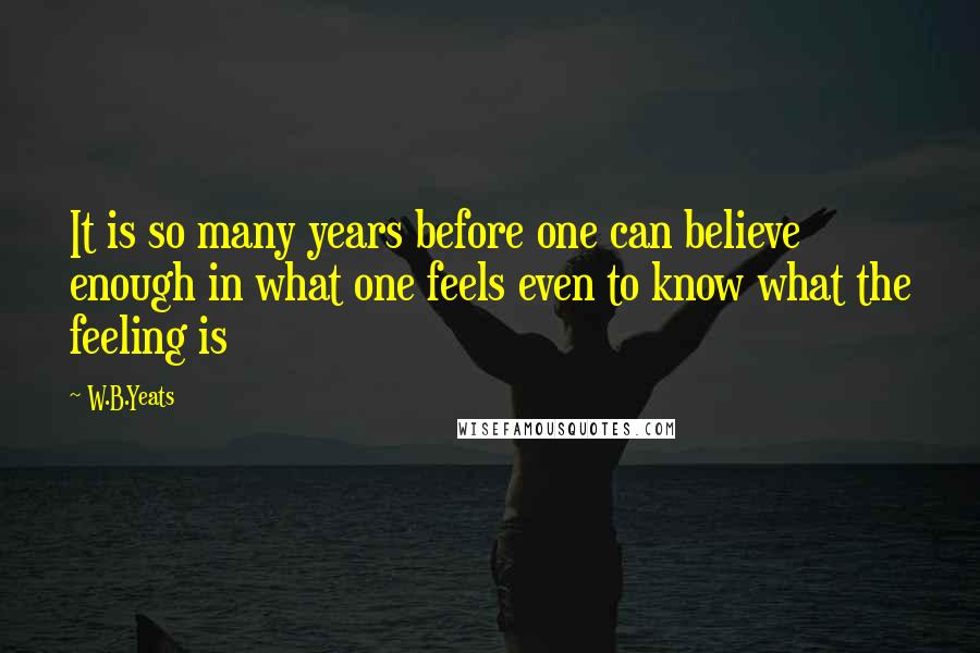 W.B.Yeats quotes: It is so many years before one can believe enough in what one feels even to know what the feeling is