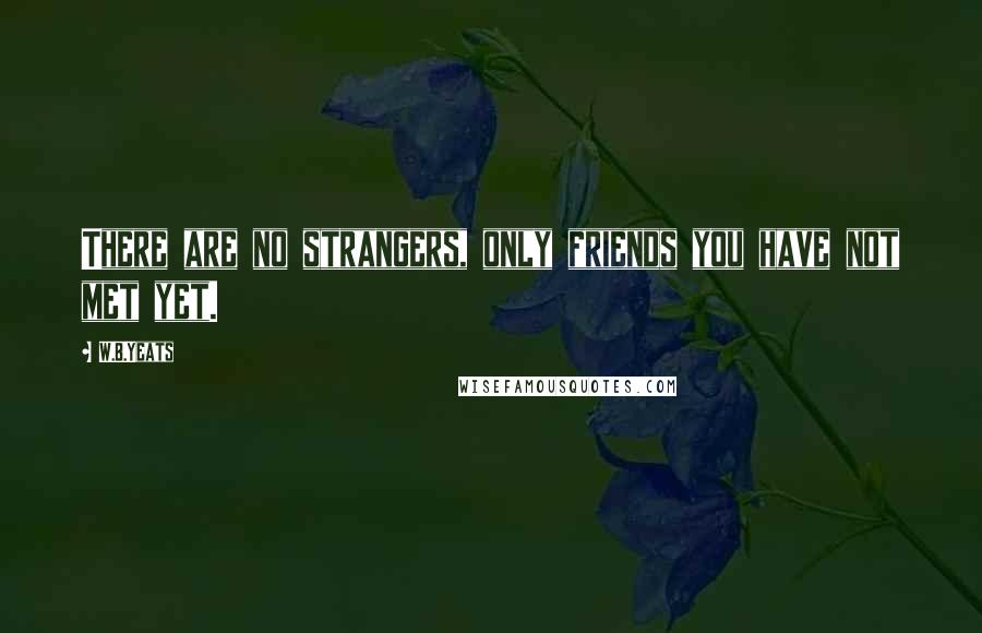 W.B.Yeats quotes: There are no strangers, only friends you have not met yet.