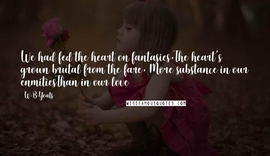 W.B.Yeats quotes: We had fed the heart on fantasies,The heart's grown brutal from the fare, More substance in our enmitiesThan in our love