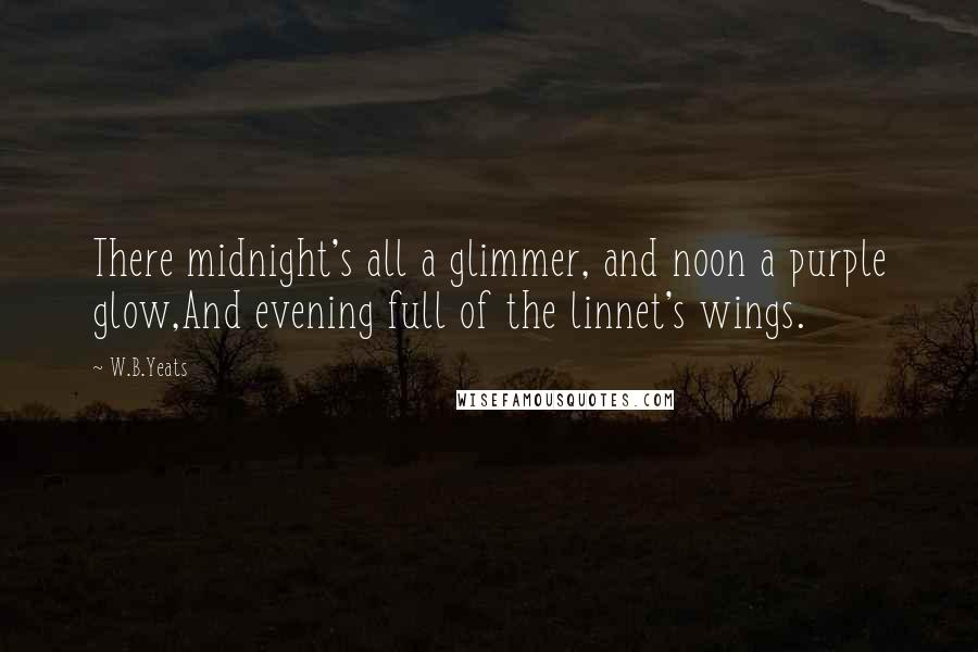 W.B.Yeats quotes: There midnight's all a glimmer, and noon a purple glow,And evening full of the linnet's wings.
