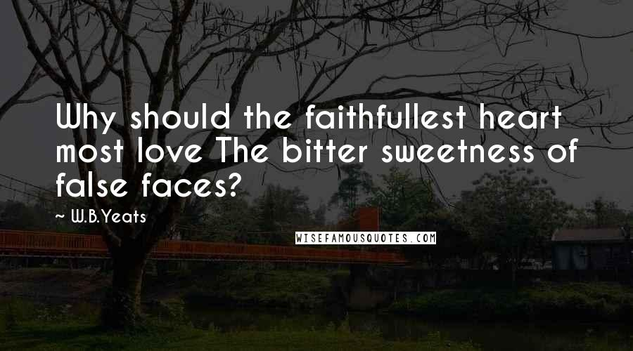 W.B.Yeats quotes: Why should the faithfullest heart most love The bitter sweetness of false faces?