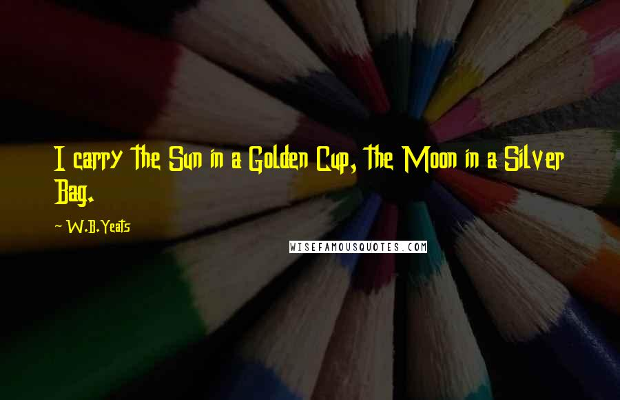 W.B.Yeats quotes: I carry the Sun in a Golden Cup, the Moon in a Silver Bag.