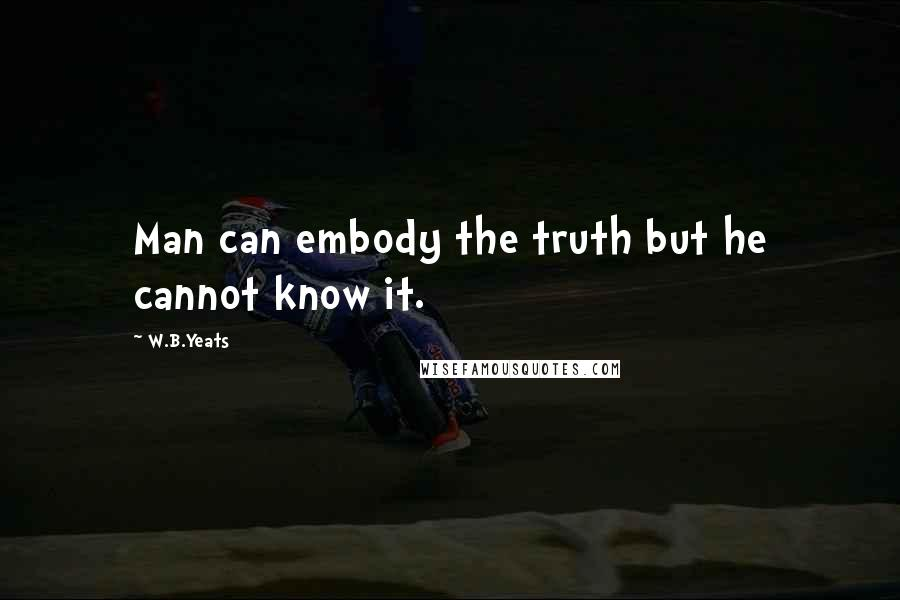 W.B.Yeats quotes: Man can embody the truth but he cannot know it.