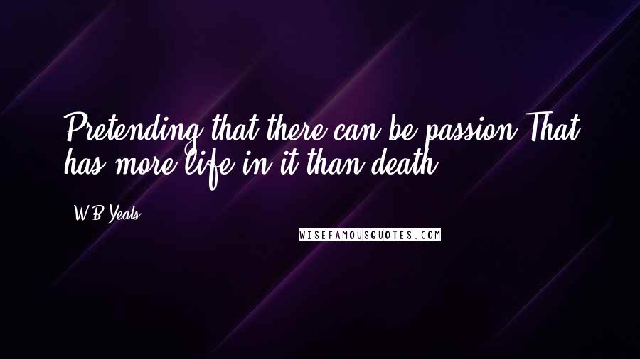 W.B.Yeats quotes: Pretending that there can be passion That has more life in it than death,