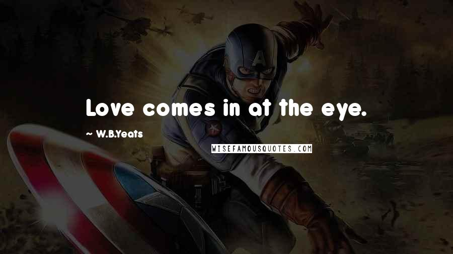 W.B.Yeats quotes: Love comes in at the eye.