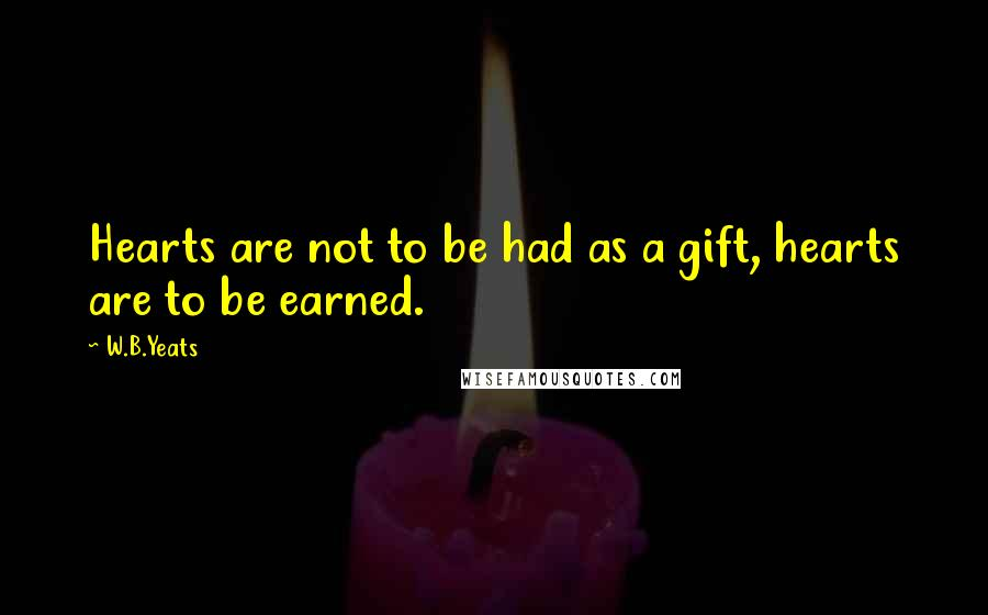 W.B.Yeats quotes: Hearts are not to be had as a gift, hearts are to be earned.