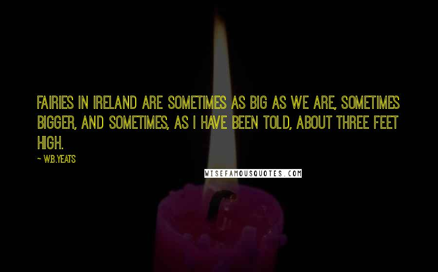 W.B.Yeats quotes: Fairies in Ireland are sometimes as big as we are, sometimes bigger, and sometimes, as I have been told, about three feet high.