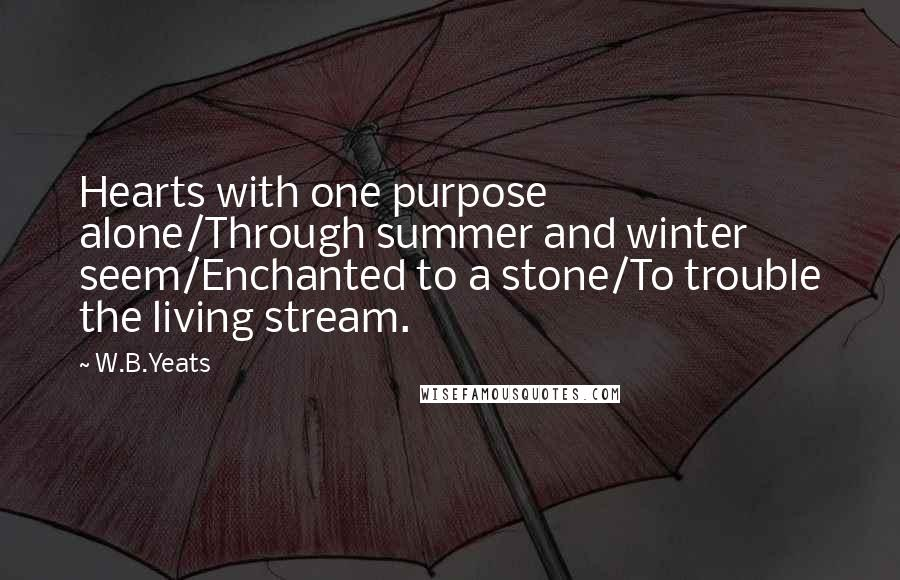 W.B.Yeats quotes: Hearts with one purpose alone/Through summer and winter seem/Enchanted to a stone/To trouble the living stream.