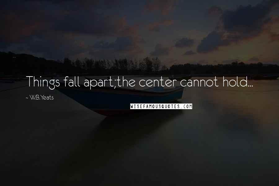 W.B.Yeats quotes: Things fall apart;the center cannot hold...