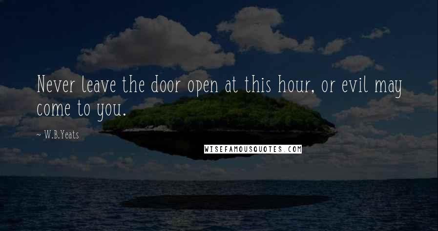 W.B.Yeats quotes: Never leave the door open at this hour, or evil may come to you.