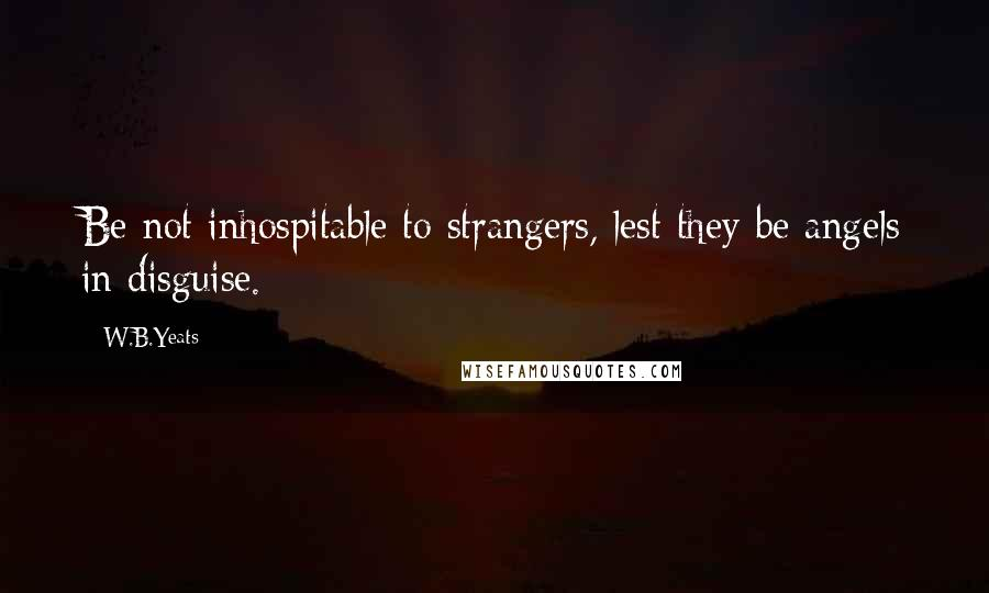 W.B.Yeats quotes: Be not inhospitable to strangers, lest they be angels in disguise.
