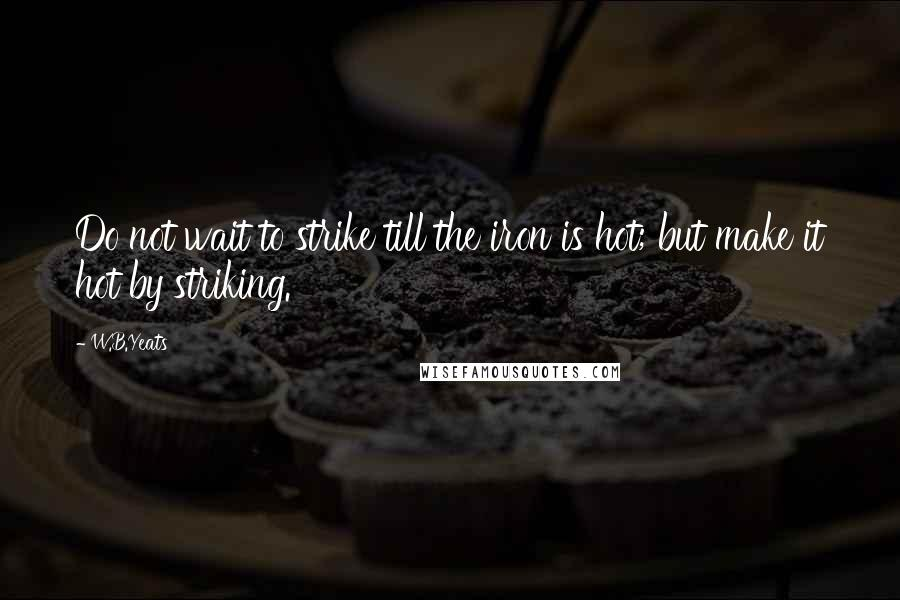 W.B.Yeats quotes: Do not wait to strike till the iron is hot; but make it hot by striking.