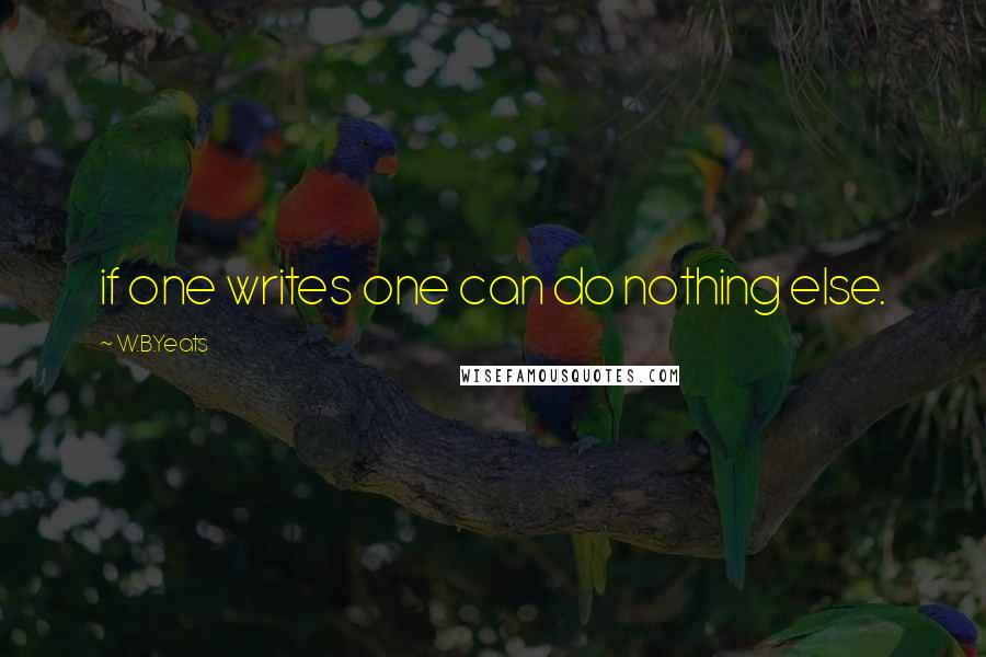 W.B.Yeats quotes: if one writes one can do nothing else.