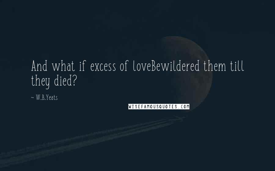 W.B.Yeats quotes: And what if excess of loveBewildered them till they died?