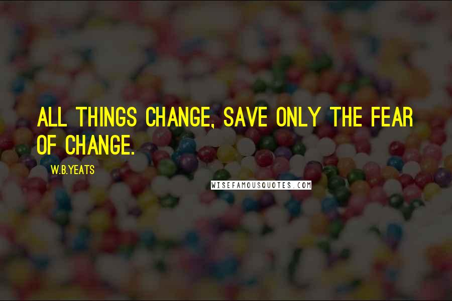 W.B.Yeats quotes: All things change, save only the fear of change.