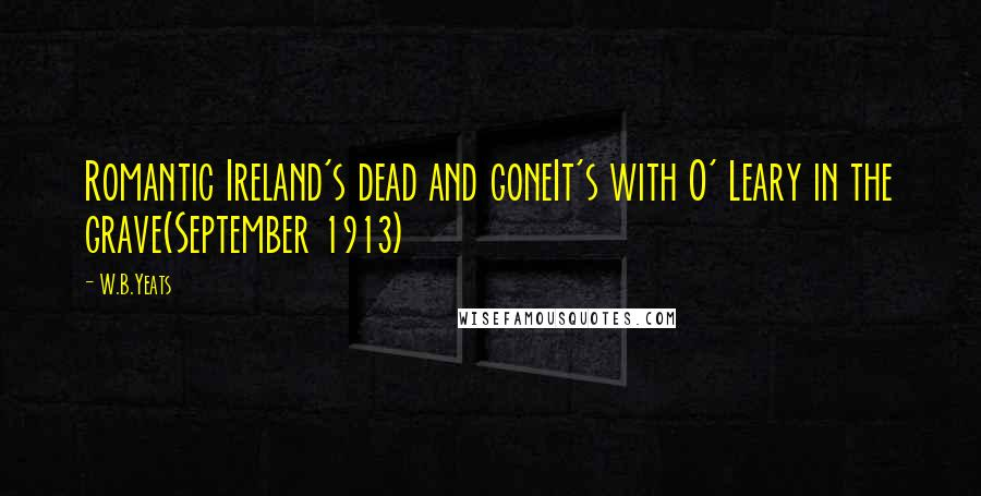 W.B.Yeats quotes: Romantic Ireland's dead and goneIt's with O' Leary in the grave(September 1913)