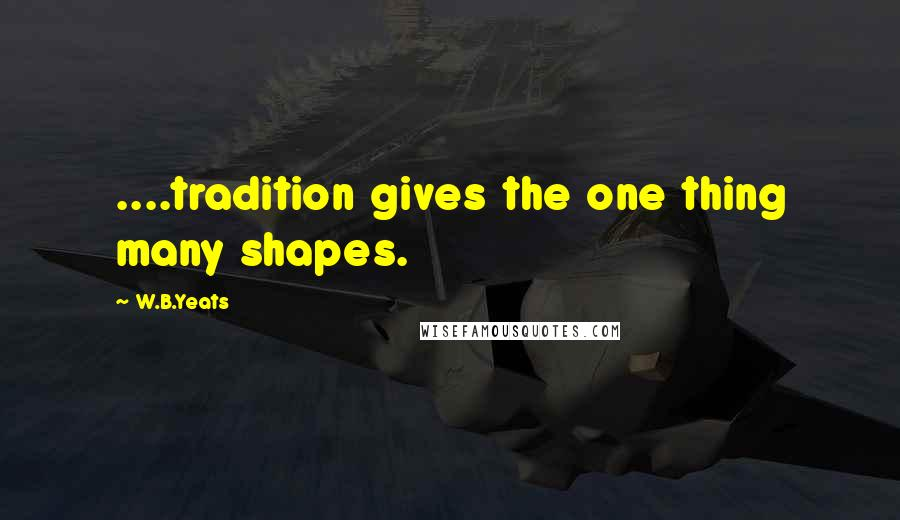 W.B.Yeats quotes: ....tradition gives the one thing many shapes.