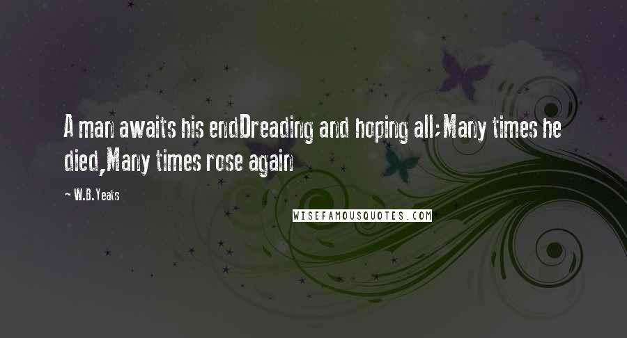 W.B.Yeats quotes: A man awaits his endDreading and hoping all;Many times he died,Many times rose again