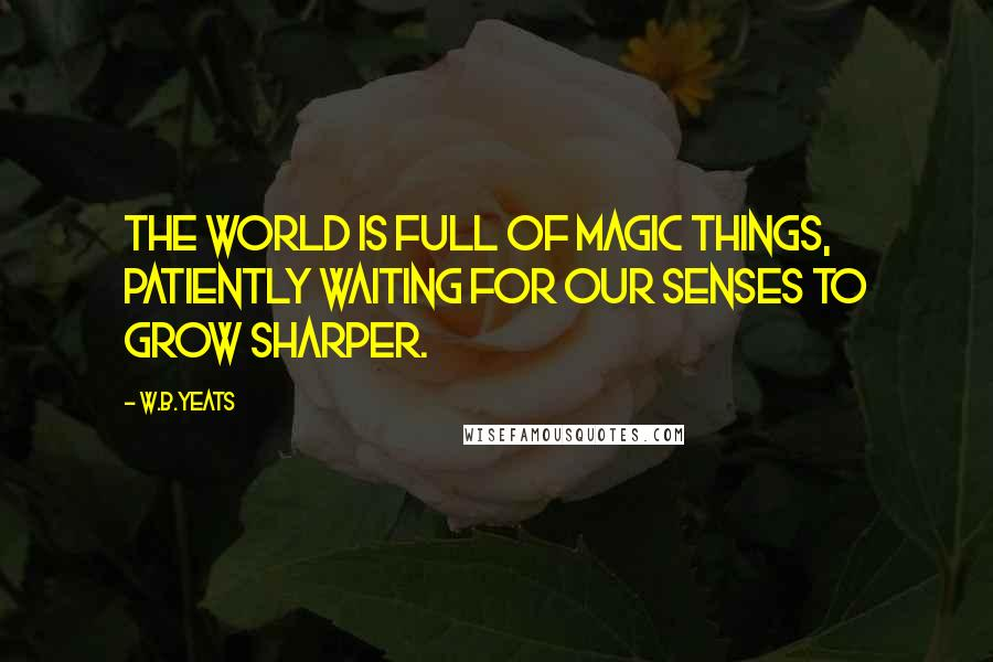 W.B.Yeats quotes: The world is full of magic things, patiently waiting for our senses to grow sharper.