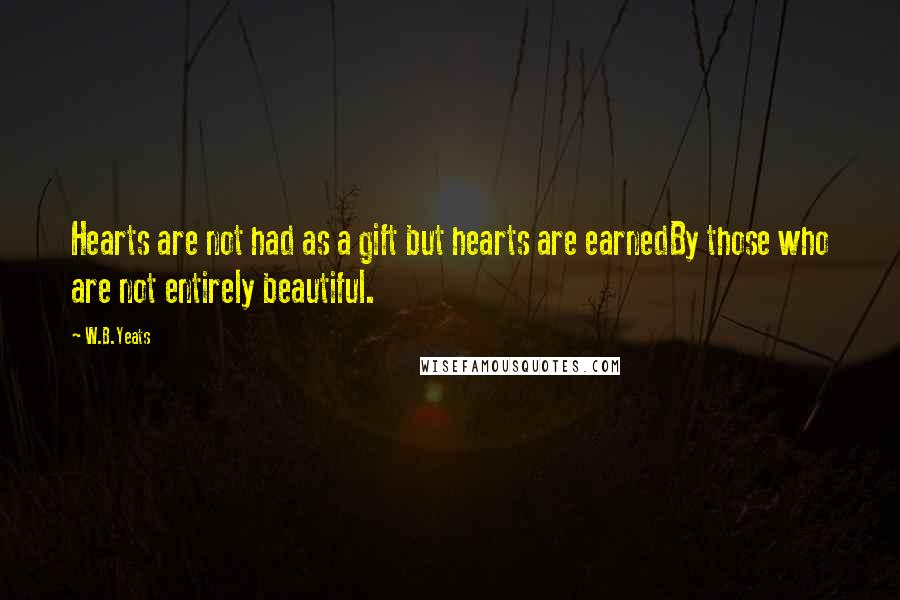 W.B.Yeats quotes: Hearts are not had as a gift but hearts are earnedBy those who are not entirely beautiful.