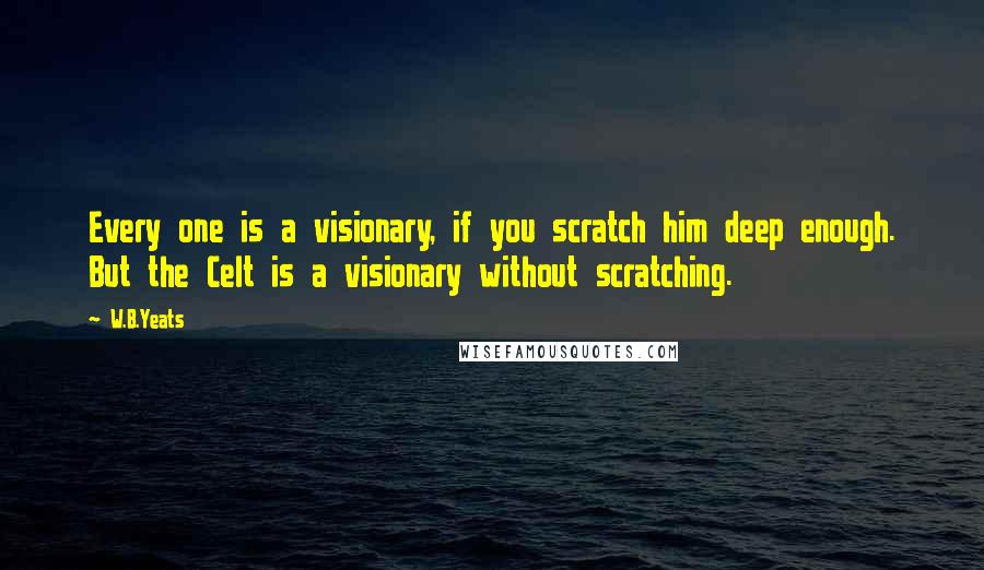 W.B.Yeats quotes: Every one is a visionary, if you scratch him deep enough. But the Celt is a visionary without scratching.