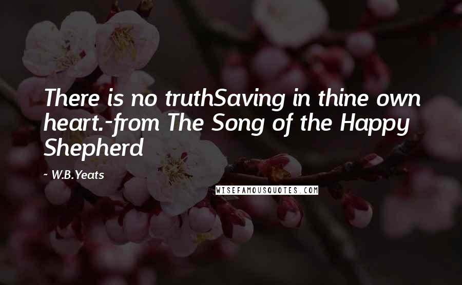 W.B.Yeats quotes: There is no truthSaving in thine own heart.-from The Song of the Happy Shepherd