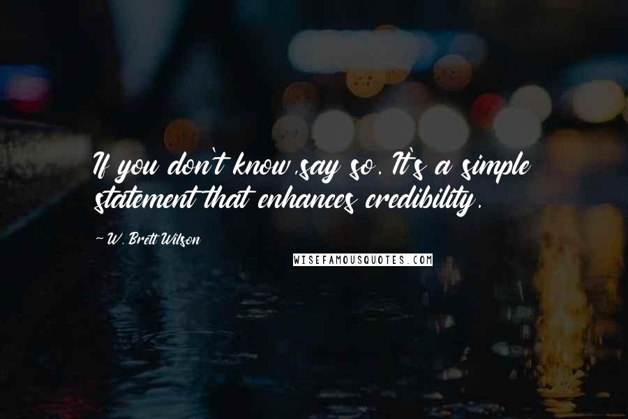 W. Brett Wilson quotes: If you don't know,say so. It's a simple statement that enhances credibility.