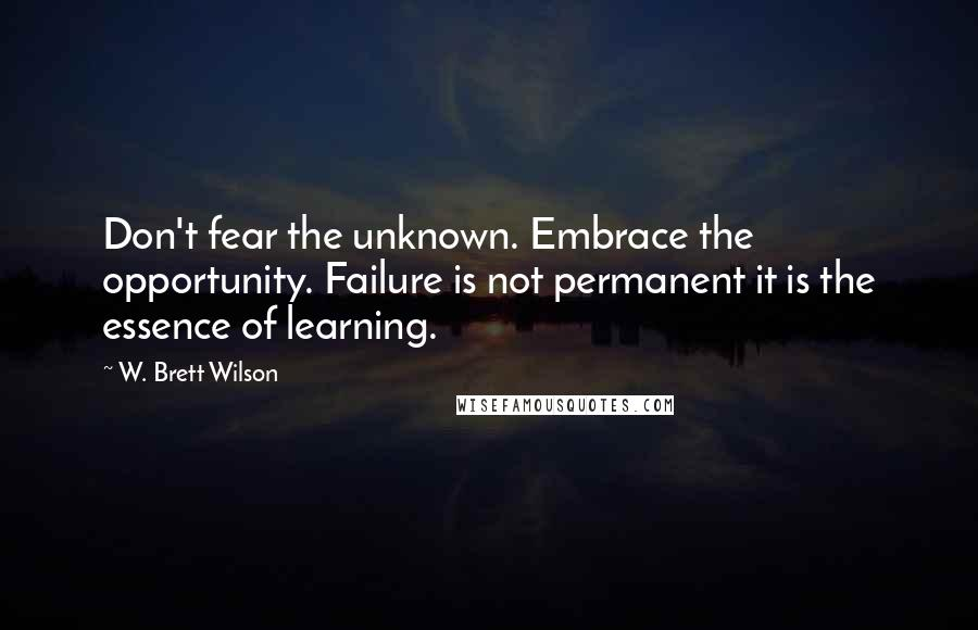 W. Brett Wilson quotes: Don't fear the unknown. Embrace the opportunity. Failure is not permanent it is the essence of learning.